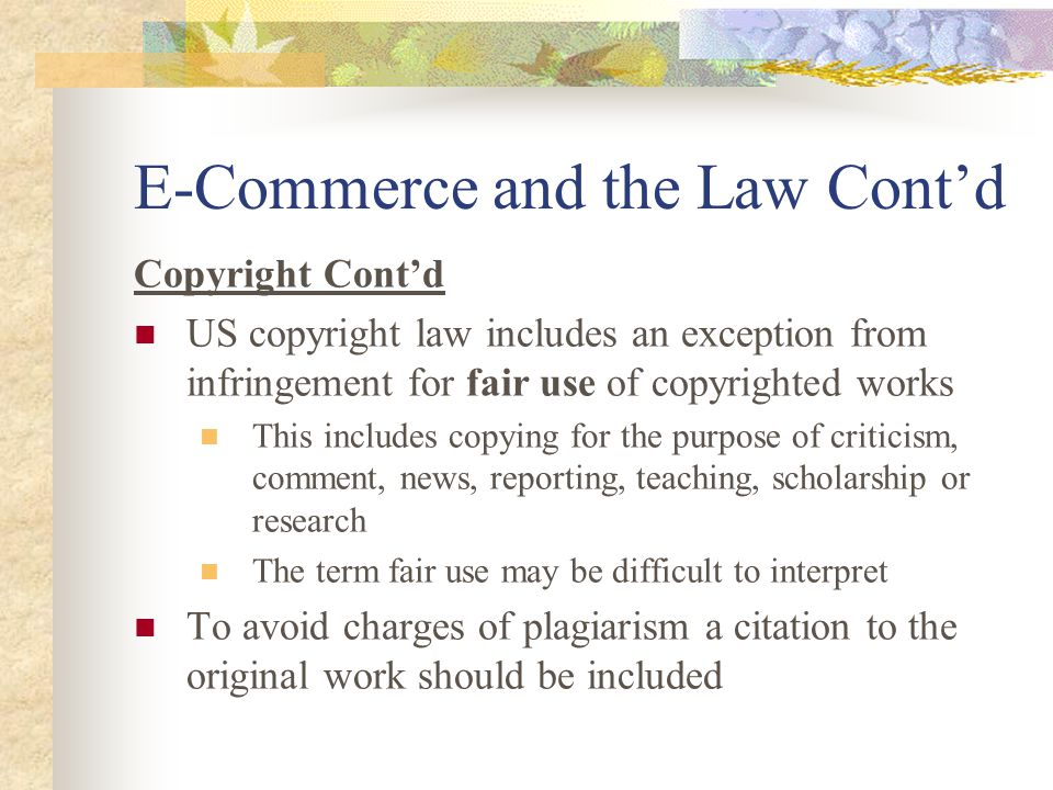E-Commerce and the Law Cont'd Copyright Cont'd US copyright law includes an exception from infringement for fair use of copyrighted works This includes copying for the purpose of criticism, comment, news, reporting, teaching, scholarship or research The term fair use may be difficult to interpret To avoid charges of plagiarism a citation to the original work should be included