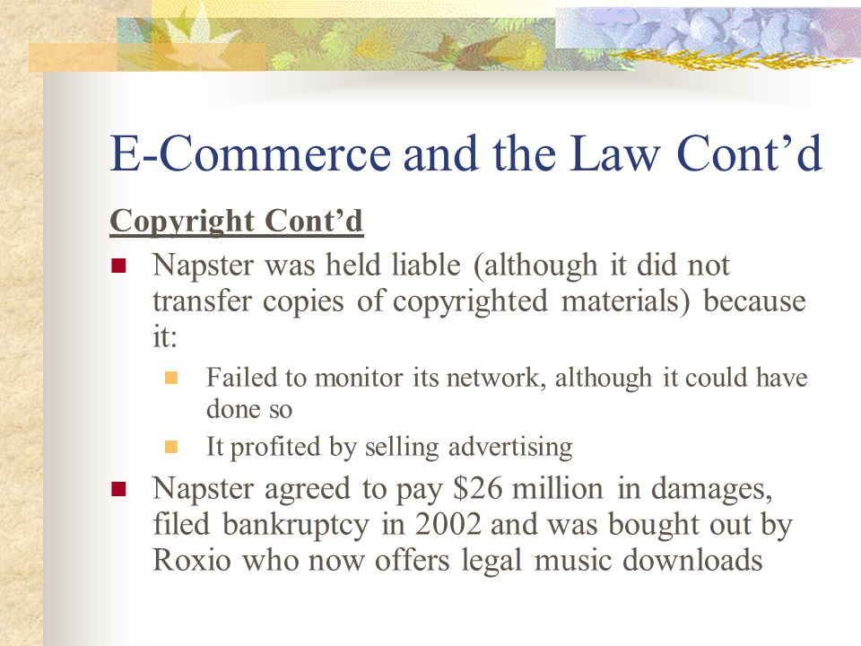 E-Commerce and the Law Cont'd Copyright Cont'd Napster was held liable (although it did not transfer copies of copyrighted materials) because it: Failed to monitor its network, although it could have done so It profited by selling advertising Napster agreed to pay $26 million in damages, filed bankruptcy in 2002 and was bought out by Roxio who now offers legal music downloads