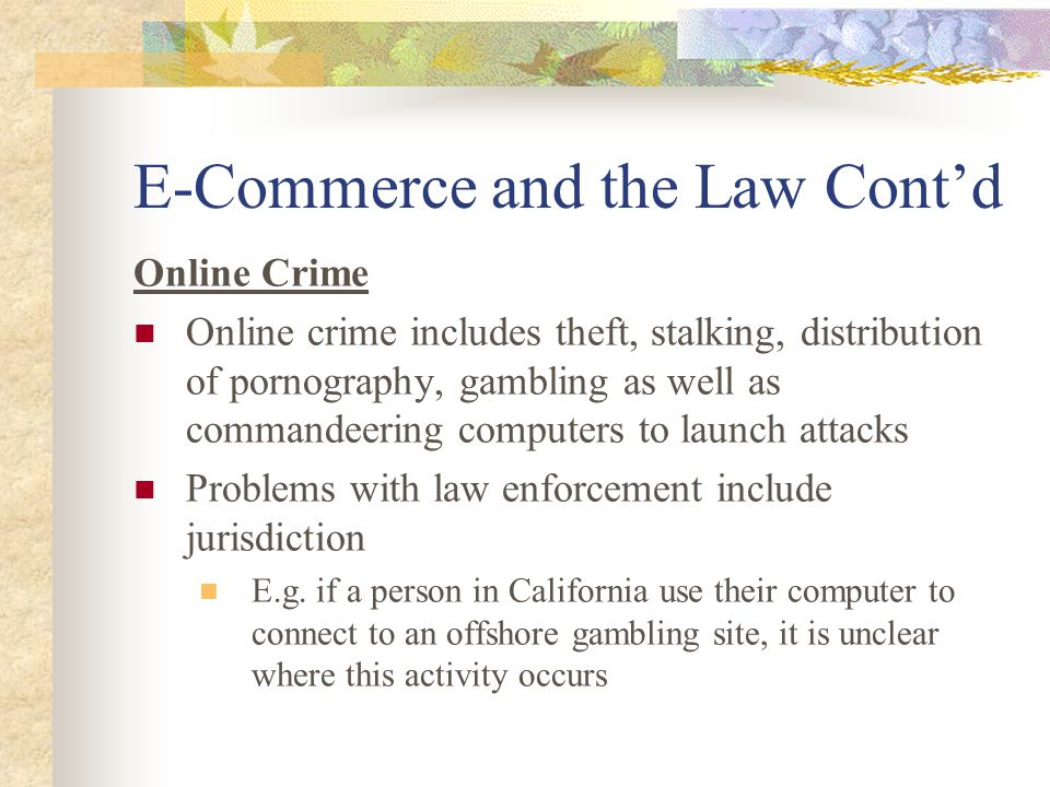 E-Commerce and the Law Cont'd Online Crime Online crime includes theft, stalking, distribution of pornography, gambling as well as commandeering computers to launch attacks Problems with law enforcement include jurisdiction E.g.