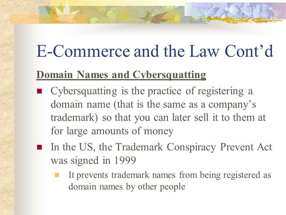 E-Commerce and the Law Cont'd Domain Names and Cybersquatting Cybersquatting is the practice of registering a domain name (that is the same as a company's trademark) so that you can later sell it to them at for large amounts of money In the US, the Trademark Conspiracy Prevent Act was signed in 1999 It prevents trademark names from being registered as domain names by other people