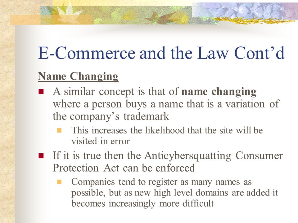 E-Commerce and the Law Cont'd Name Changing A similar concept is that of name changing where a person buys a name that is a variation of the company's trademark This increases the likelihood that the site will be visited in error If it is true then the Anticybersquatting Consumer Protection Act can be enforced Companies tend to register as many names as possible, but as new high level domains are added it becomes increasingly more difficult