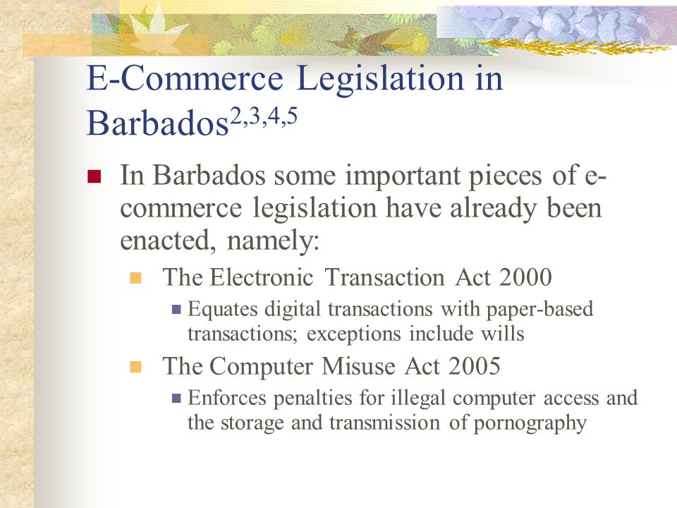 E-Commerce Legislation in Barbados 2,3,4,5 In Barbados some important pieces of e- commerce legislation have already been enacted, namely: The Electronic Transaction Act 2000 Equates digital transactions with paper-based transactions; exceptions include wills The Computer Misuse Act 2005 Enforces penalties for illegal computer access and the storage and transmission of pornography