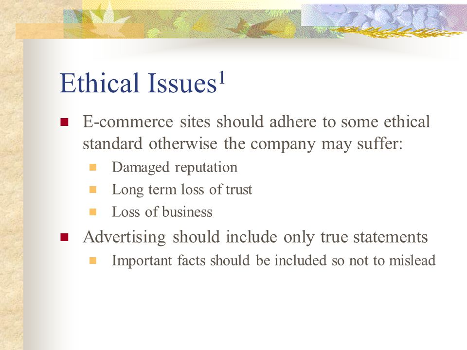 Ethical Issues 1 E-commerce sites should adhere to some ethical standard otherwise the company may suffer: Damaged reputation Long term loss of trust Loss of business Advertising should include only true statements Important facts should be included so not to mislead