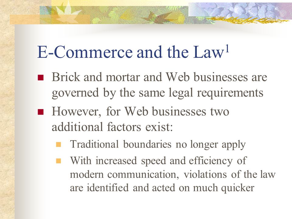 E-Commerce and the Law 1 Brick and mortar and Web businesses are governed by the same legal requirements However, for Web businesses two additional factors exist: Traditional boundaries no longer apply With increased speed and efficiency of modern communication, violations of the law are identified and acted on much quicker