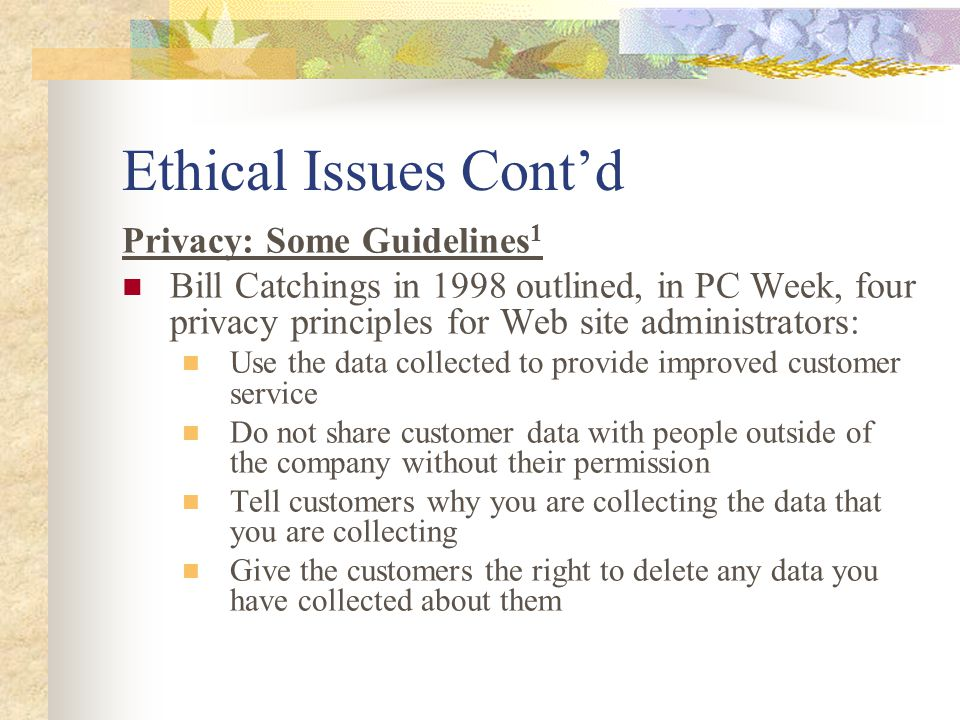 Ethical Issues Cont'd Privacy: Some Guidelines 1 Bill Catchings in 1998 outlined, in PC Week, four privacy principles for Web site administrators: Use the data collected to provide improved customer service Do not share customer data with people outside of the company without their permission Tell customers why you are collecting the data that you are collecting Give the customers the right to delete any data you have collected about them