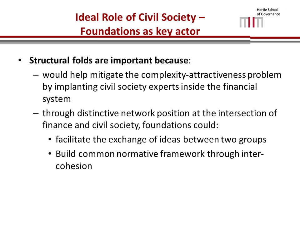 Ideal Role of Civil Society – Foundations as key actor Structural folds are important because: – would help mitigate the complexity-attractiveness problem by implanting civil society experts inside the financial system – through distinctive network position at the intersection of finance and civil society, foundations could: facilitate the exchange of ideas between two groups Build common normative framework through inter- cohesion