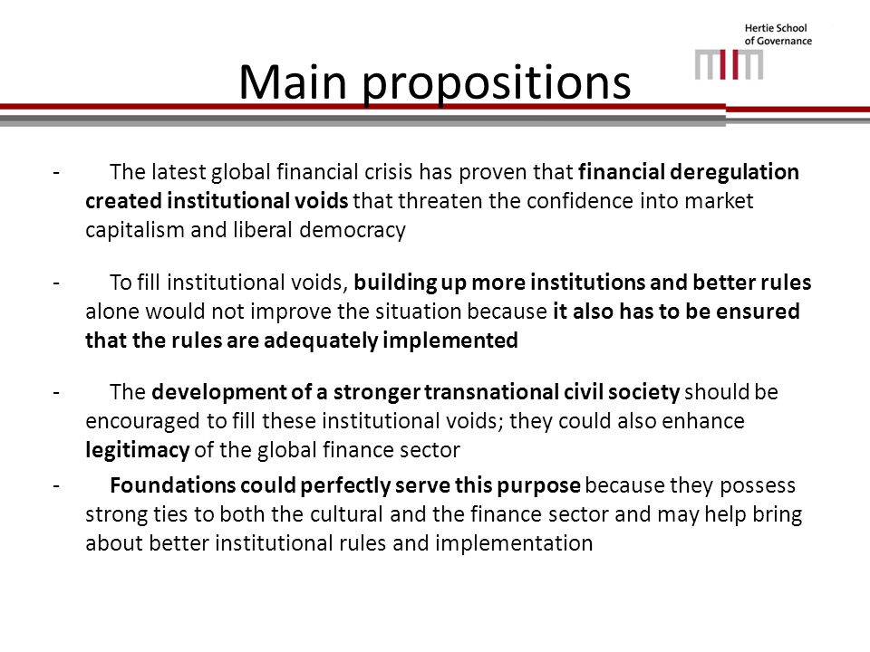 Main propositions - The latest global financial crisis has proven that financial deregulation created institutional voids that threaten the confidence into market capitalism and liberal democracy - To fill institutional voids, building up more institutions and better rules alone would not improve the situation because it also has to be ensured that the rules are adequately implemented - The development of a stronger transnational civil society should be encouraged to fill these institutional voids; they could also enhance legitimacy of the global finance sector - Foundations could perfectly serve this purpose because they possess strong ties to both the cultural and the finance sector and may help bring about better institutional rules and implementation