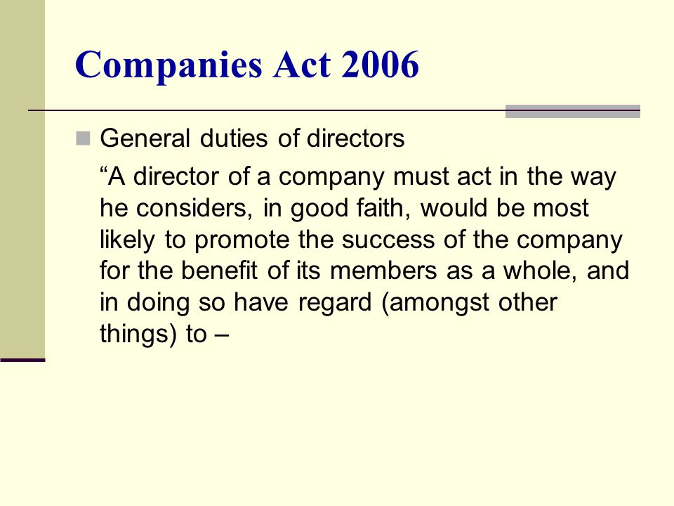"Companies Act 2006 General duties of directors ""A director of a company must act in the way he considers, in good faith, would be most likely to promo"