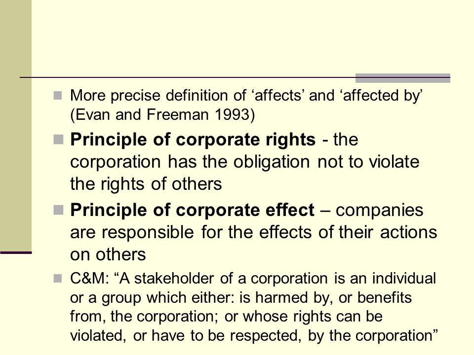 More precise definition of 'affects' and 'affected by' (Evan and Freeman 1993) Principle of corporate rights - the corporation has the obligation not