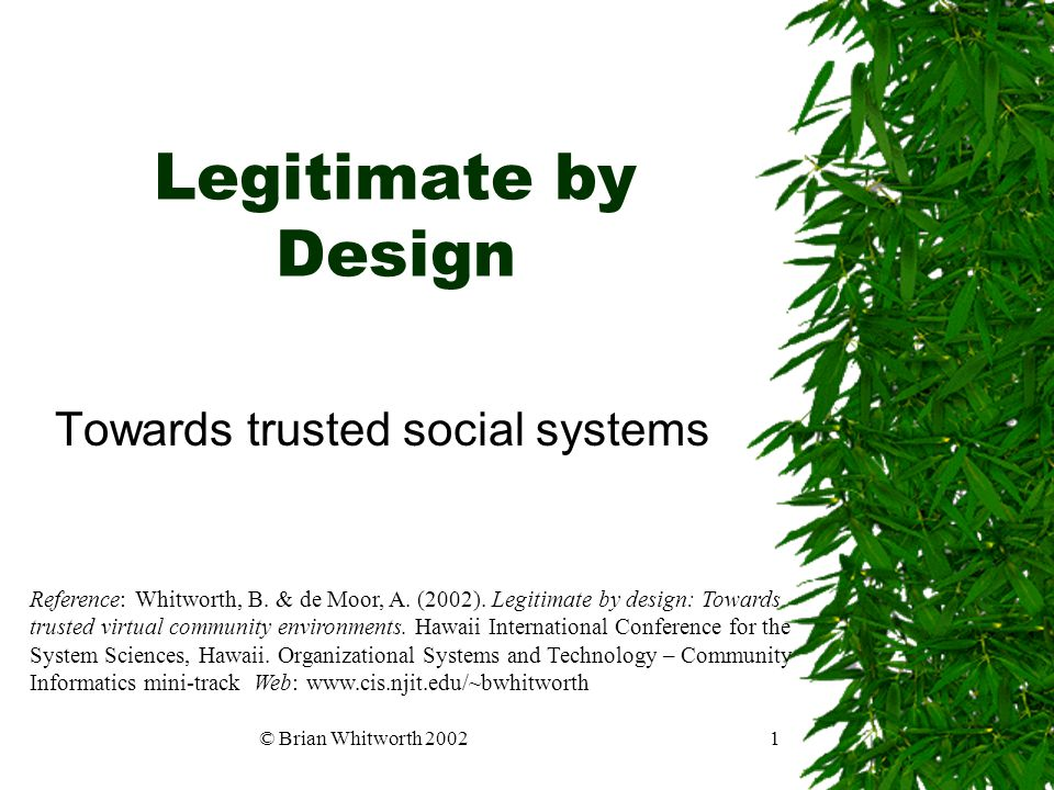 © Brian Whitworth 20021 Legitimate by Design Towards trusted social systems Reference: Whitworth, B. & de Moor, A. (2002). Legitimate by design: Towar
