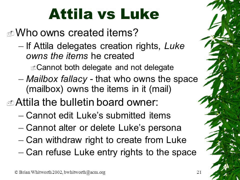 © Brian Whitworth 2002, bwhitworth@acm.org21 Attila vs Luke  Who owns created items? –If Attila delegates creation rights, Luke owns the items he cre