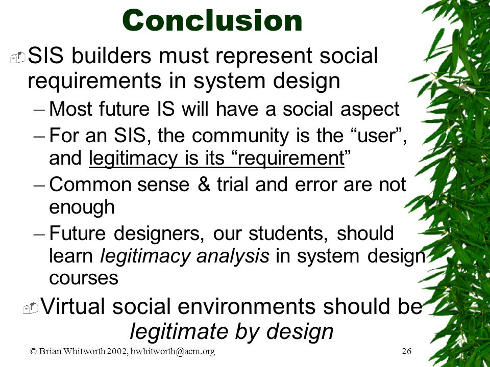 © Brian Whitworth 2002, bwhitworth@acm.org26 Conclusion  SIS builders must represent social requirements in system design –Most future IS will have a