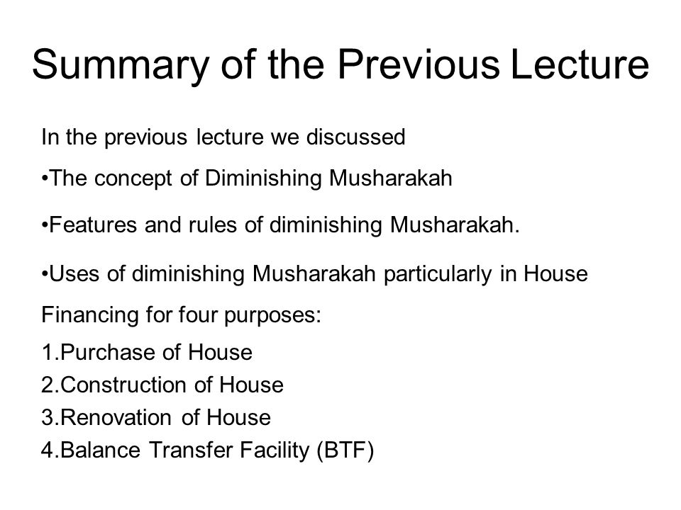 Summary of the Previous Lecture In the previous lecture we discussed The concept of Diminishing Musharakah Features and rules of diminishing Musharaka