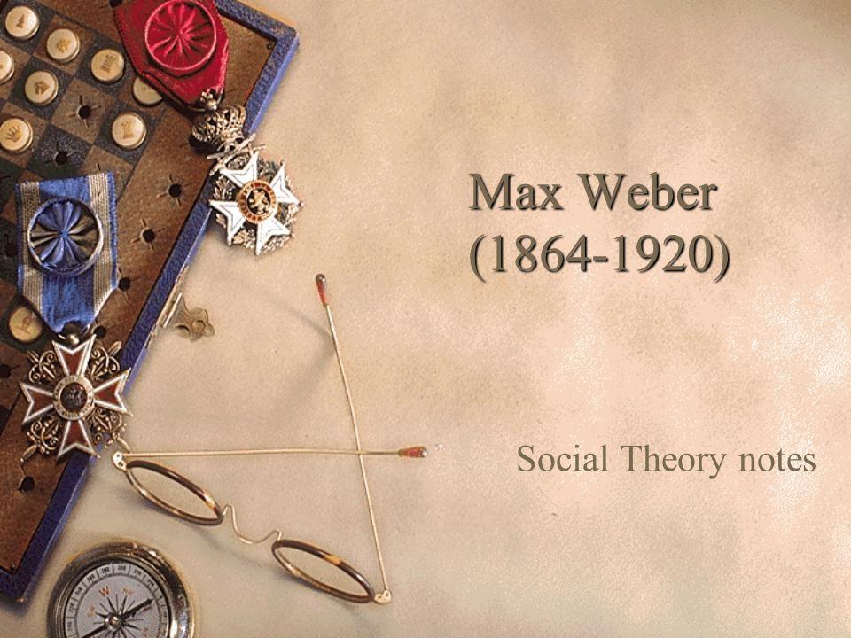 Max Weber (1864-1920) Social Theory notes