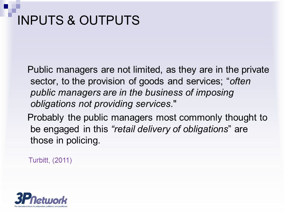 INPUTS & OUTPUTS Public managers are not limited, as they are in the private sector, to the provision of goods and services; often public managers are in the business of imposing obligations not providing services. Probably the public managers most commonly thought to be engaged in this retail delivery of obligations are those in policing.