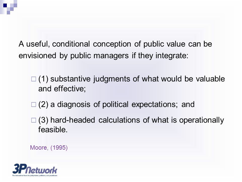 A useful, conditional conception of public value can be envisioned by public managers if they integrate:  (1) substantive judgments of what would be valuable and effective;  (2) a diagnosis of political expectations; and  (3) hard-headed calculations of what is operationally feasible.
