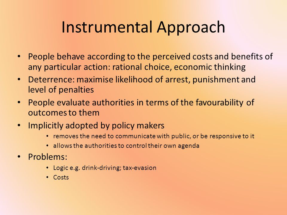 Instrumental Approach People behave according to the perceived costs and benefits of any particular action: rational choice, economic thinking Deterrence: maximise likelihood of arrest, punishment and level of penalties People evaluate authorities in terms of the favourability of outcomes to them Implicitly adopted by policy makers removes the need to communicate with public, or be responsive to it allows the authorities to control their own agenda Problems: Logic e.g.