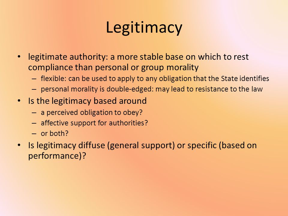 Legitimacy legitimate authority: a more stable base on which to rest compliance than personal or group morality – flexible: can be used to apply to any obligation that the State identifies – personal morality is double-edged: may lead to resistance to the law Is the legitimacy based around – a perceived obligation to obey.