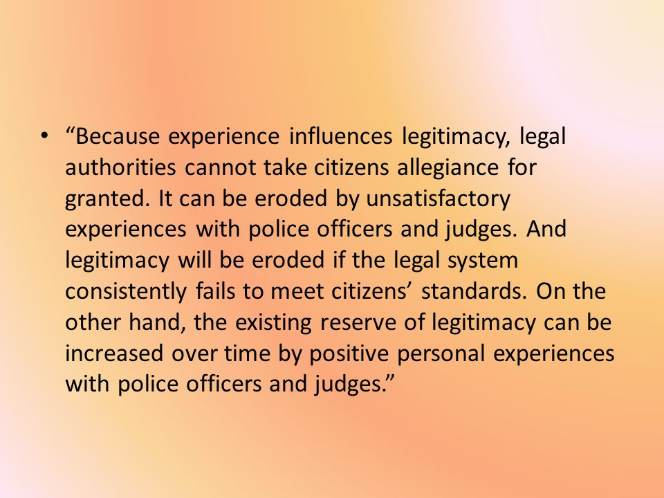 Because experience influences legitimacy, legal authorities cannot take citizens allegiance for granted.