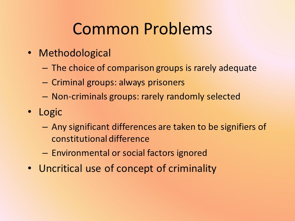Common Problems Methodological – The choice of comparison groups is rarely adequate – Criminal groups: always prisoners – Non-criminals groups: rarely randomly selected Logic – Any significant differences are taken to be signifiers of constitutional difference – Environmental or social factors ignored Uncritical use of concept of criminality
