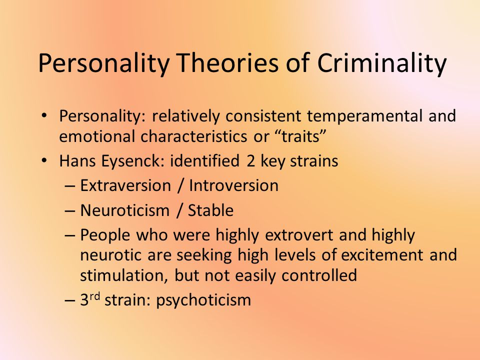 Personality Theories of Criminality Personality: relatively consistent temperamental and emotional characteristics or traits Hans Eysenck: identified 2 key strains – Extraversion / Introversion – Neuroticism / Stable – People who were highly extrovert and highly neurotic are seeking high levels of excitement and stimulation, but not easily controlled – 3 rd strain: psychoticism