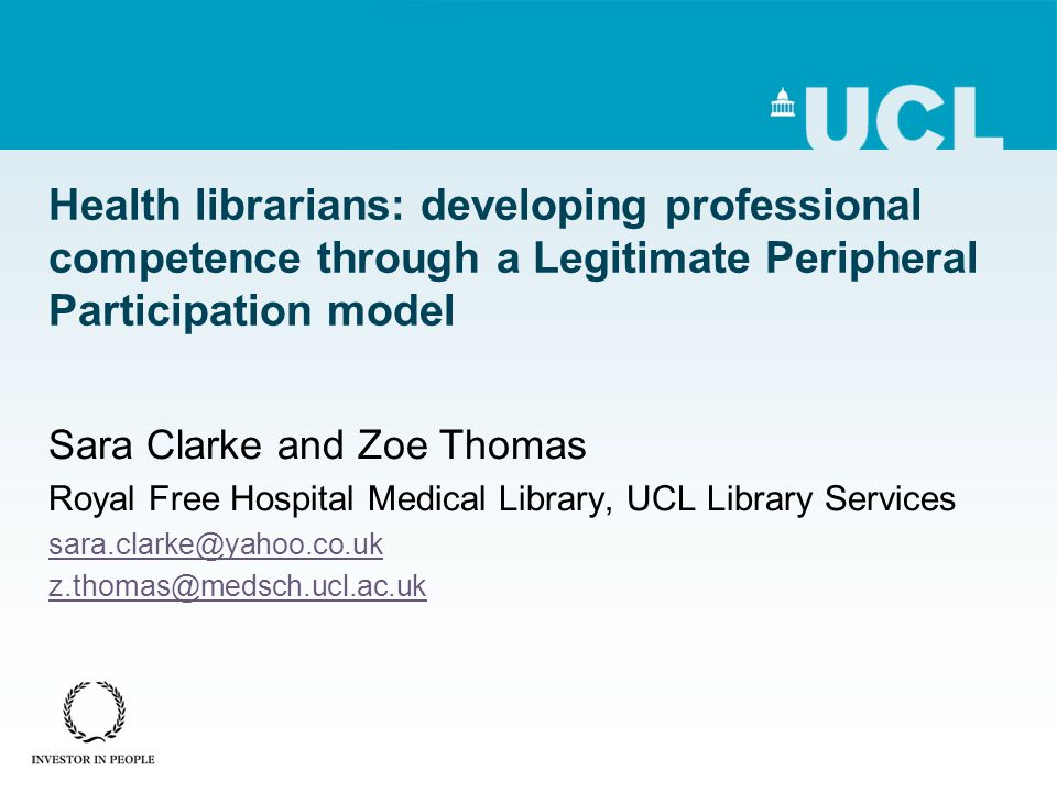 Health librarians: developing professional competence through a Legitimate Peripheral Participation model Sara Clarke and Zoe Thomas Royal Free Hospital Medical Library, UCL Library Services sara.clarke@yahoo.co.uk z.thomas@medsch.ucl.ac.uk