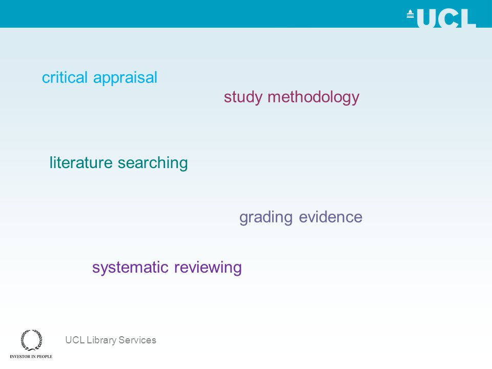 UCL Library Services critical appraisal study methodology literature searching grading evidence systematic reviewing