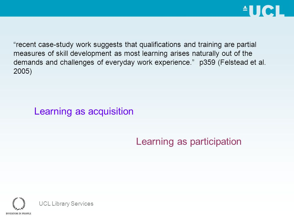 UCL Library Services recent case-study work suggests that qualifications and training are partial measures of skill development as most learning arises naturally out of the demands and challenges of everyday work experience. p359 (Felstead et al.