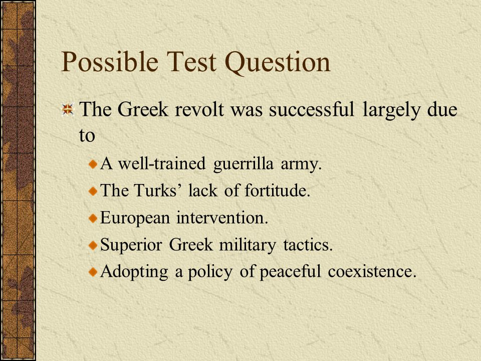 Possible Test Question The Greek revolt was successful largely due to A well-trained guerrilla army. The Turks' lack of fortitude. European interventi