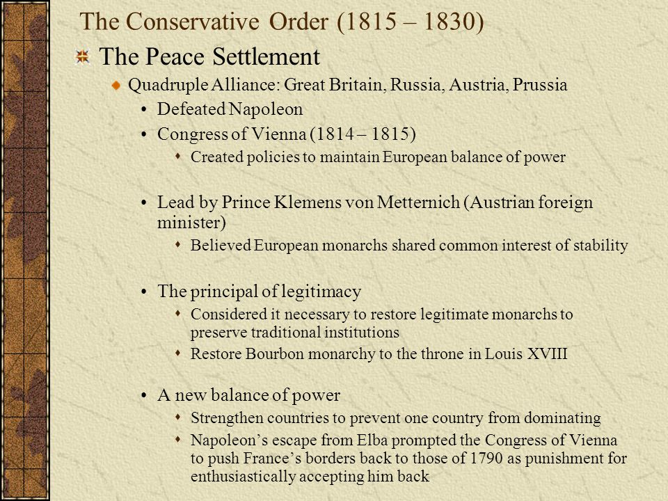 The Conservative Order (1815 – 1830) The Peace Settlement Quadruple Alliance: Great Britain, Russia, Austria, Prussia Defeated Napoleon Congress of Vi