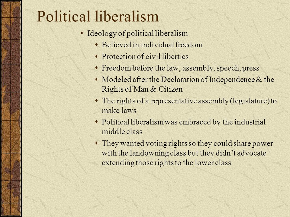 Political liberalism  Ideology of political liberalism  Believed in individual freedom  Protection of civil liberties  Freedom before the law, ass