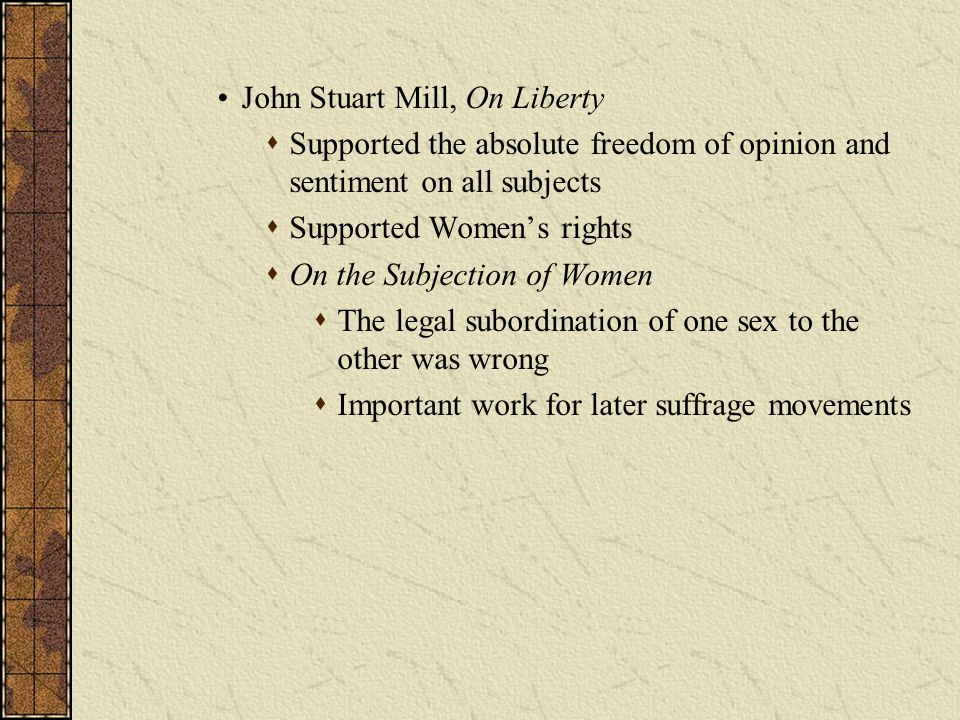 John Stuart Mill, On Liberty  Supported the absolute freedom of opinion and sentiment on all subjects  Supported Women's rights  On the Subjection