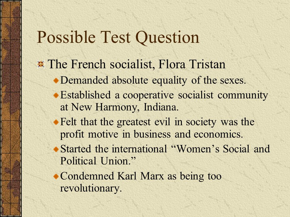 Possible Test Question The French socialist, Flora Tristan Demanded absolute equality of the sexes. Established a cooperative socialist community at N