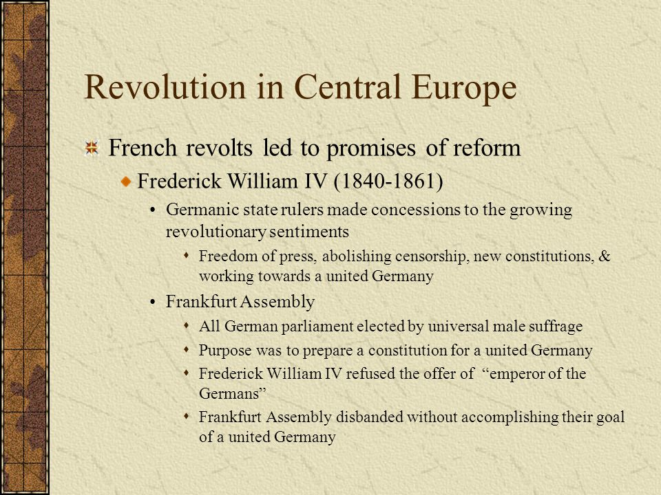 Revolution in Central Europe French revolts led to promises of reform Frederick William IV (1840-1861) Germanic state rulers made concessions to the g