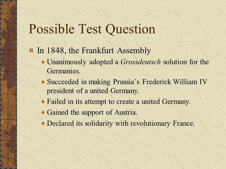 Possible Test Question In 1848, the Frankfurt Assembly Unanimously adopted a Grossdeutsch solution for the Germanies. Succeeded in making Prussia's Fr