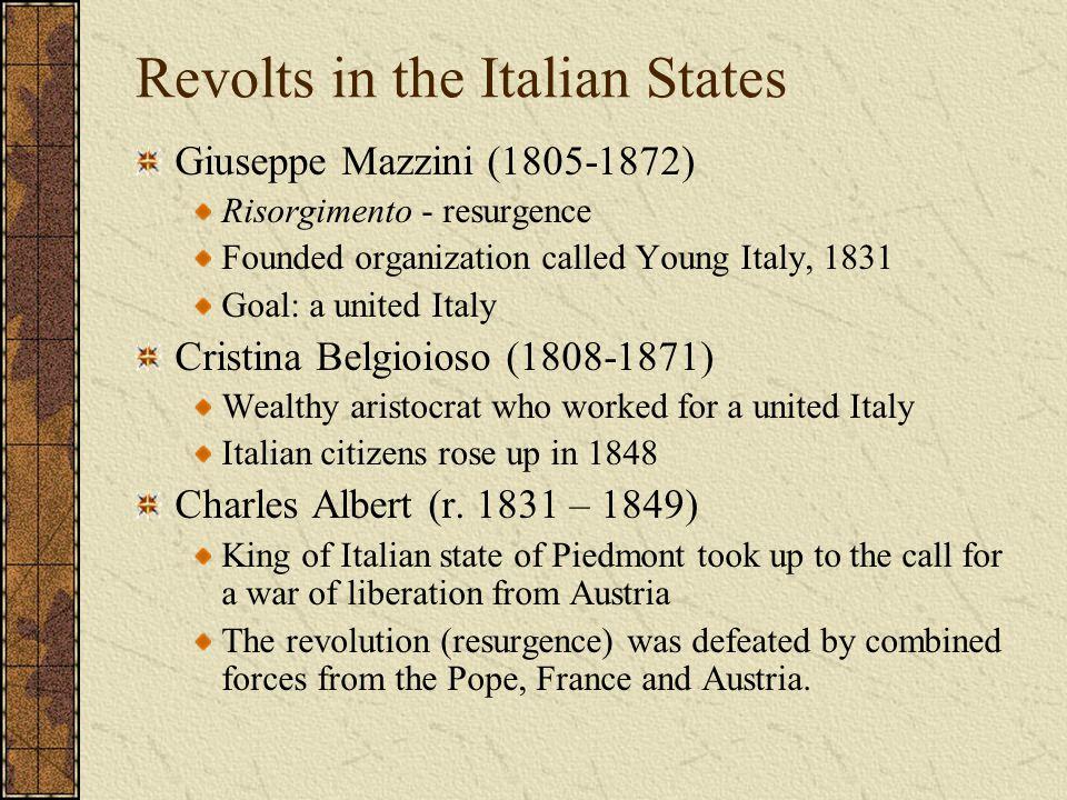 Revolts in the Italian States Giuseppe Mazzini (1805-1872) Risorgimento - resurgence Founded organization called Young Italy, 1831 Goal: a united Ital