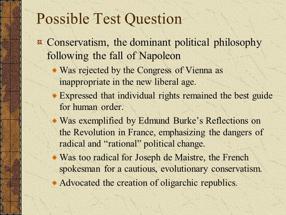 Possible Test Question Conservatism, the dominant political philosophy following the fall of Napoleon Was rejected by the Congress of Vienna as inappr