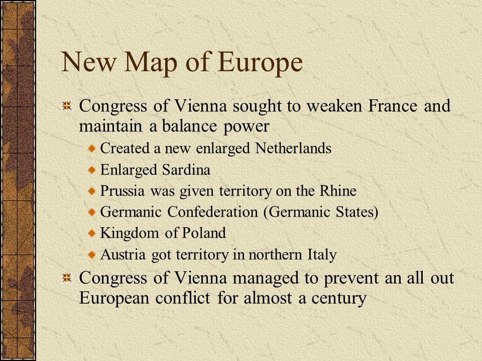 New Map of Europe Congress of Vienna sought to weaken France and maintain a balance power Created a new enlarged Netherlands Enlarged Sardina Prussia