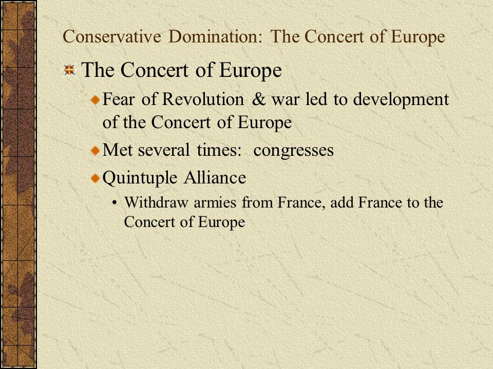 Conservative Domination: The Concert of Europe The Concert of Europe Fear of Revolution & war led to development of the Concert of Europe Met several
