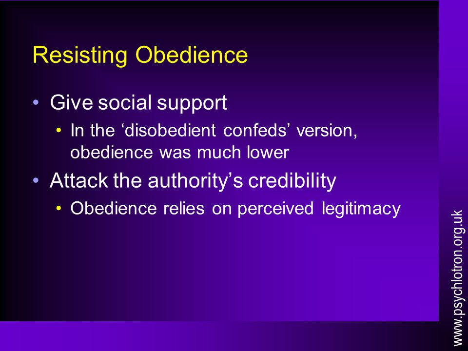 Resisting Obedience Give social support In the 'disobedient confeds' version, obedience was much lower Attack the authority's credibility Obedience re