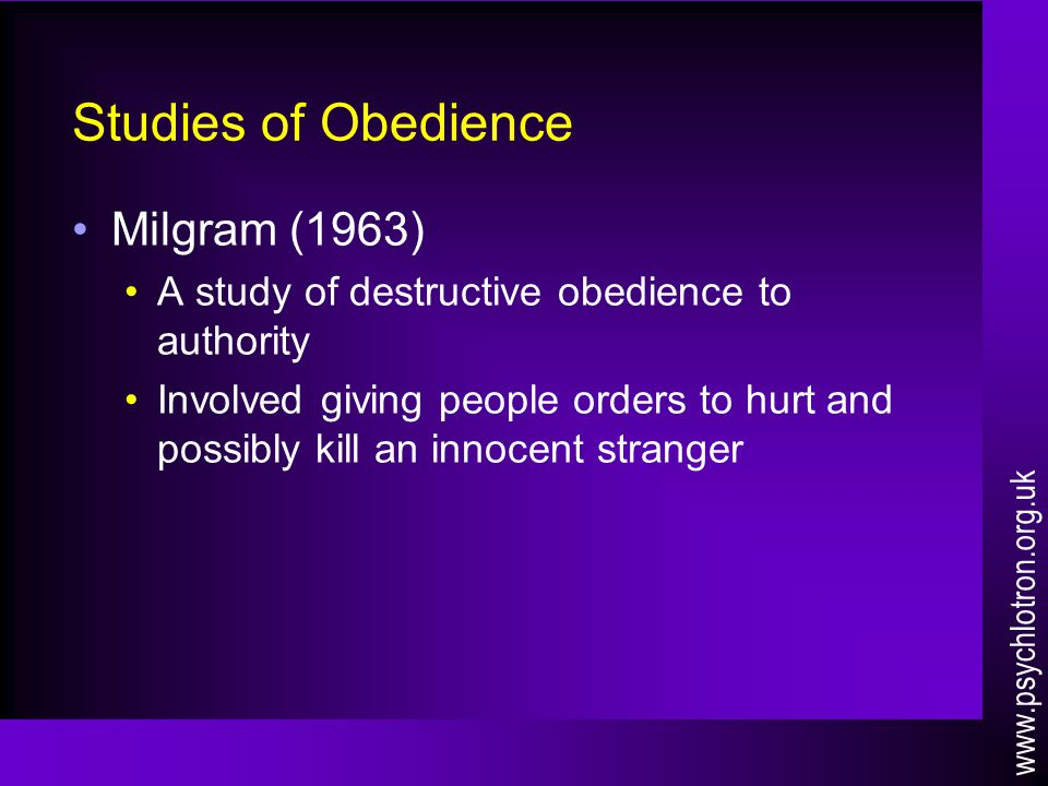 Studies of Obedience Milgram (1963) A study of destructive obedience to authority Involved giving people orders to hurt and possibly kill an innocent stranger www.psychlotron.org.uk