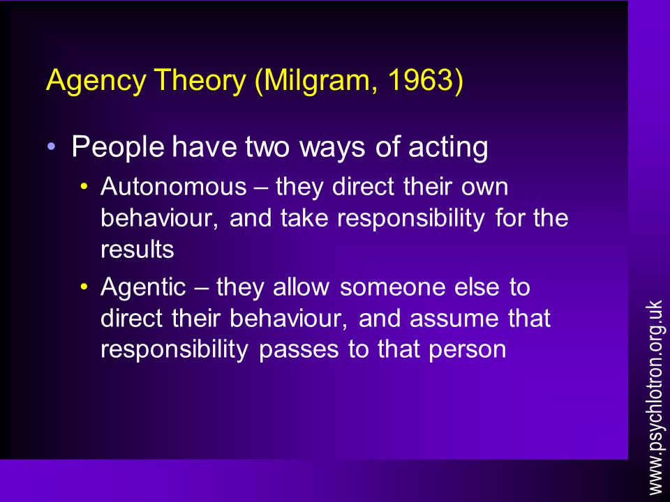 Agency Theory (Milgram, 1963) People have two ways of acting Autonomous – they direct their own behaviour, and take responsibility for the results Agentic – they allow someone else to direct their behaviour, and assume that responsibility passes to that person www.psychlotron.org.uk