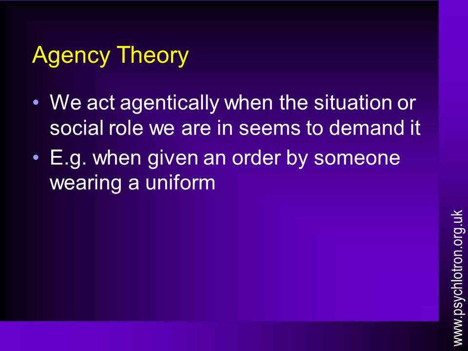 Agency Theory We act agentically when the situation or social role we are in seems to demand it E.g. when given an order by someone wearing a uniform
