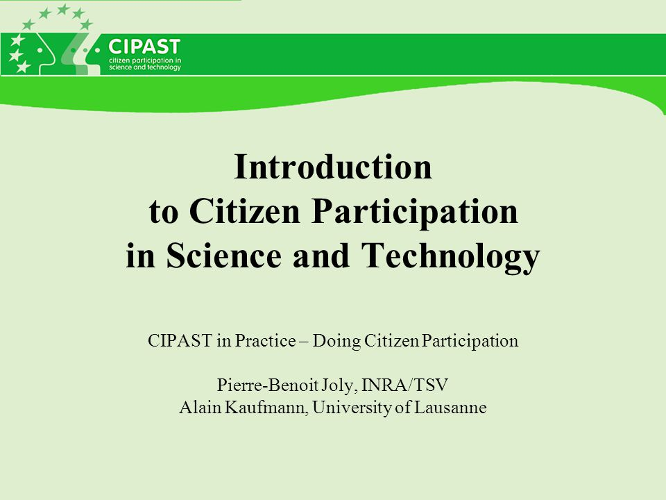 Introduction to Citizen Participation in Science and Technology CIPAST in Practice – Doing Citizen Participation Pierre-Benoit Joly, INRA/TSV Alain Kaufmann, University of Lausanne