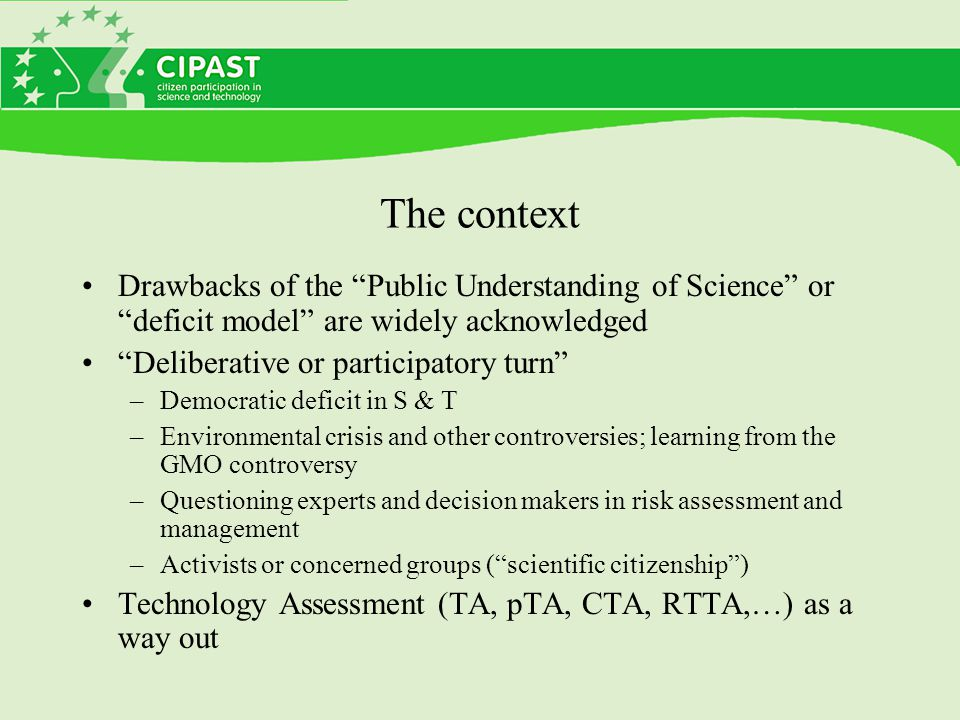 The context Drawbacks of the Public Understanding of Science or deficit model are widely acknowledged Deliberative or participatory turn –Democratic deficit in S & T –Environmental crisis and other controversies; learning from the GMO controversy –Questioning experts and decision makers in risk assessment and management –Activists or concerned groups ( scientific citizenship ) Technology Assessment (TA, pTA, CTA, RTTA,…) as a way out