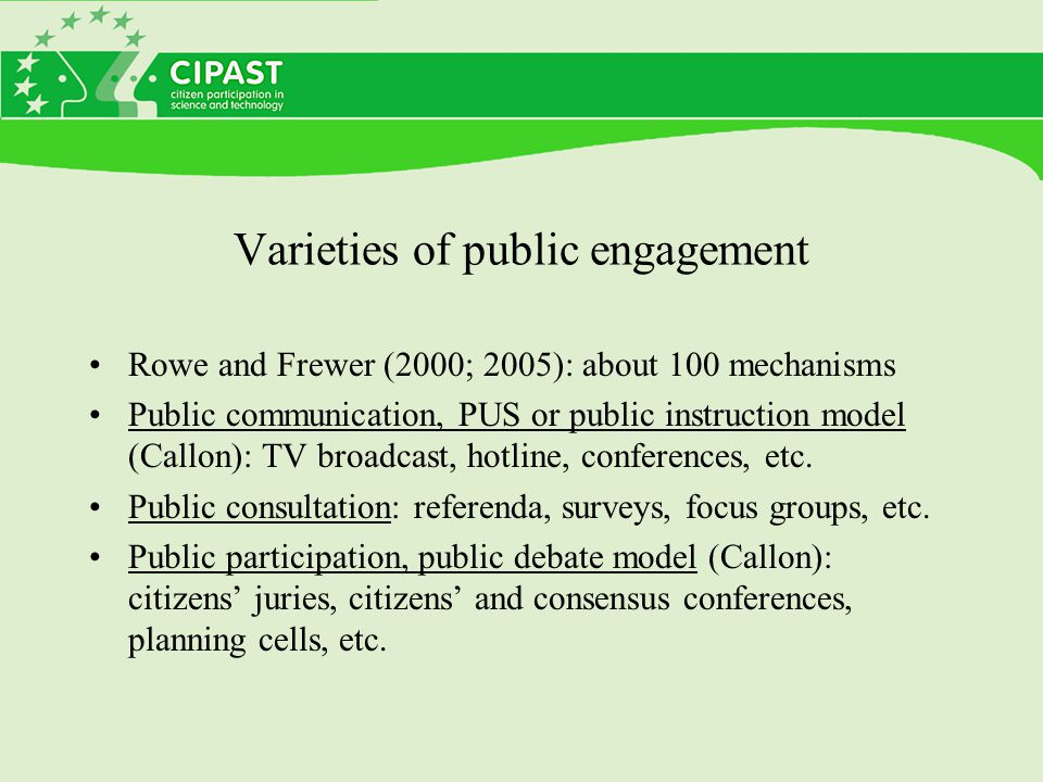 Varieties of public engagement Rowe and Frewer (2000; 2005): about 100 mechanisms Public communication, PUS or public instruction model (Callon): TV broadcast, hotline, conferences, etc.