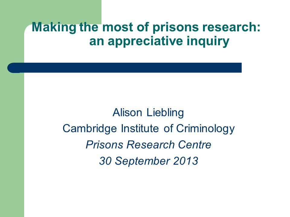 Making the most of prisons research: an appreciative inquiry Alison Liebling Cambridge Institute of Criminology Prisons Research Centre 30 September 2013