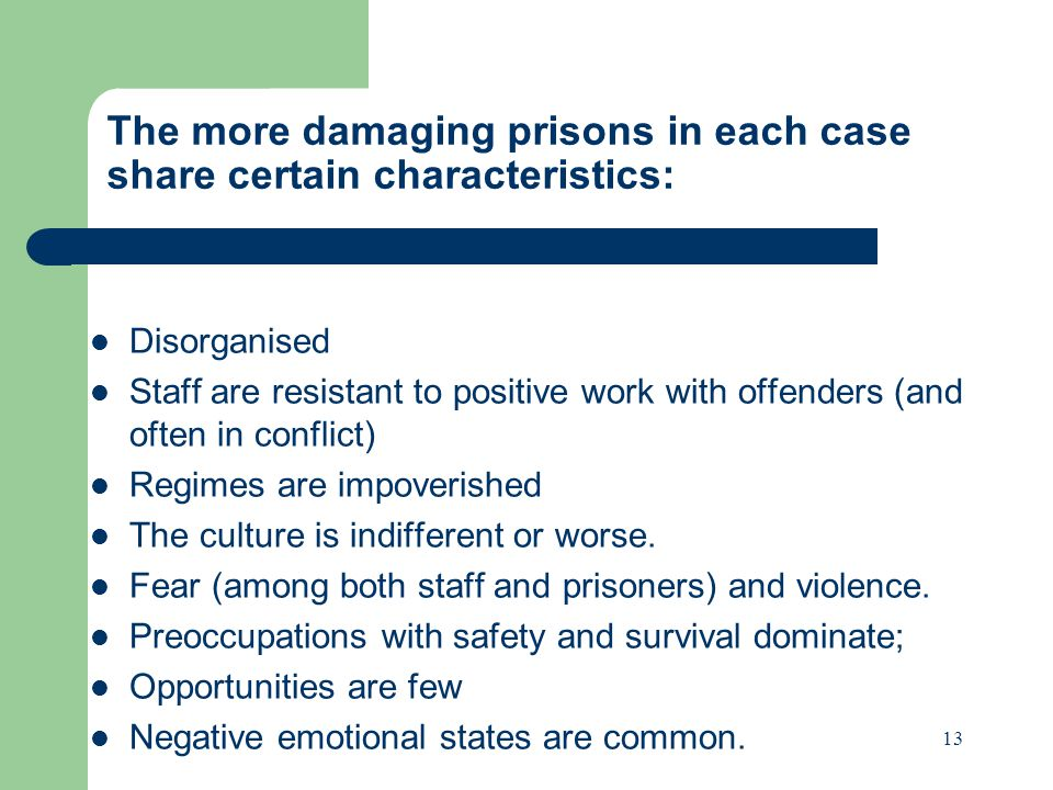 The more damaging prisons in each case share certain characteristics: Disorganised Staff are resistant to positive work with offenders (and often in conflict) Regimes are impoverished The culture is indifferent or worse.