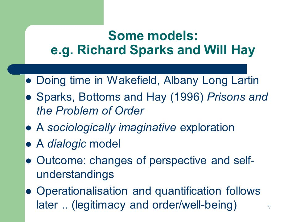 Some models: e.g. Richard Sparks and Will Hay Doing time in Wakefield, Albany Long Lartin Sparks, Bottoms and Hay (1996) Prisons and the Problem of Or