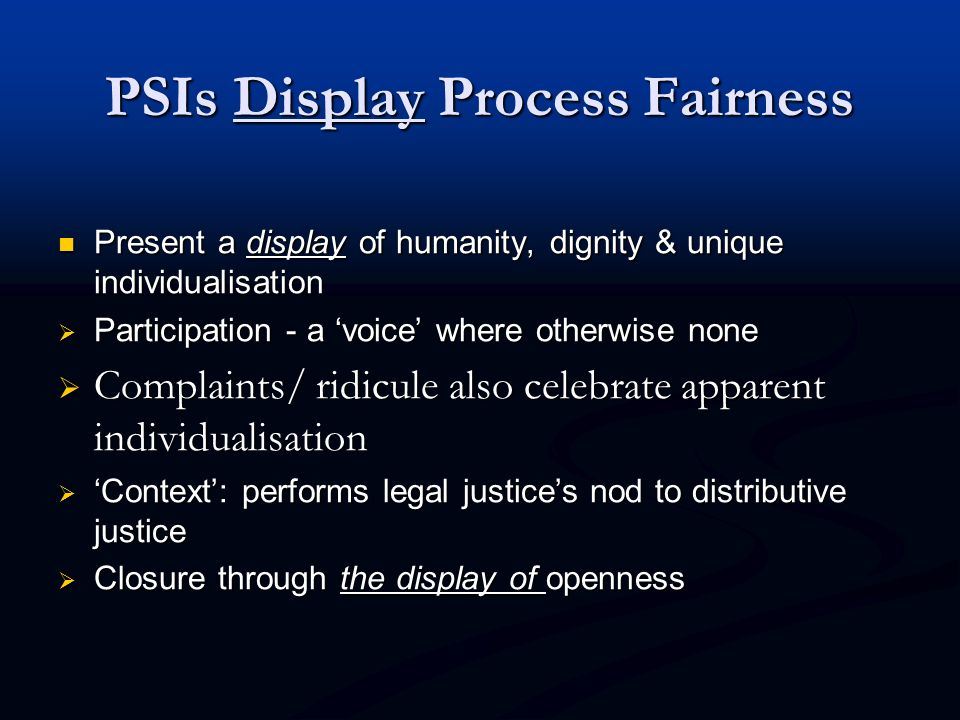 PSIs Display Process Fairness Present a display of humanity, dignity & unique individualisation Present a display of humanity, dignity & unique individualisation  Participation - a 'voice' where otherwise none  Complaints/ ridicule also celebrate apparent individualisation  'Context': performs legal justice's nod to distributive justice  Closure through the display of openness